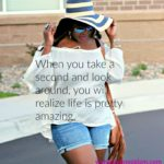 Because when you look around, Life is pretty amazing!